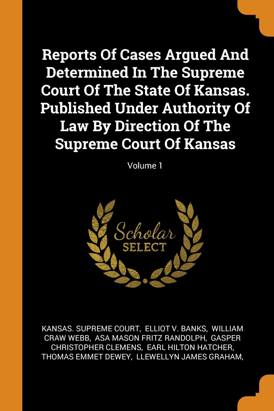 Kansas. Supreme Court Reports Of Cases Argued And Determined In The Supreme Court Of The State Of Kansas. Published Under Authority Of Law By Direction Of The Supreme Court Of Kansas; Volume 1