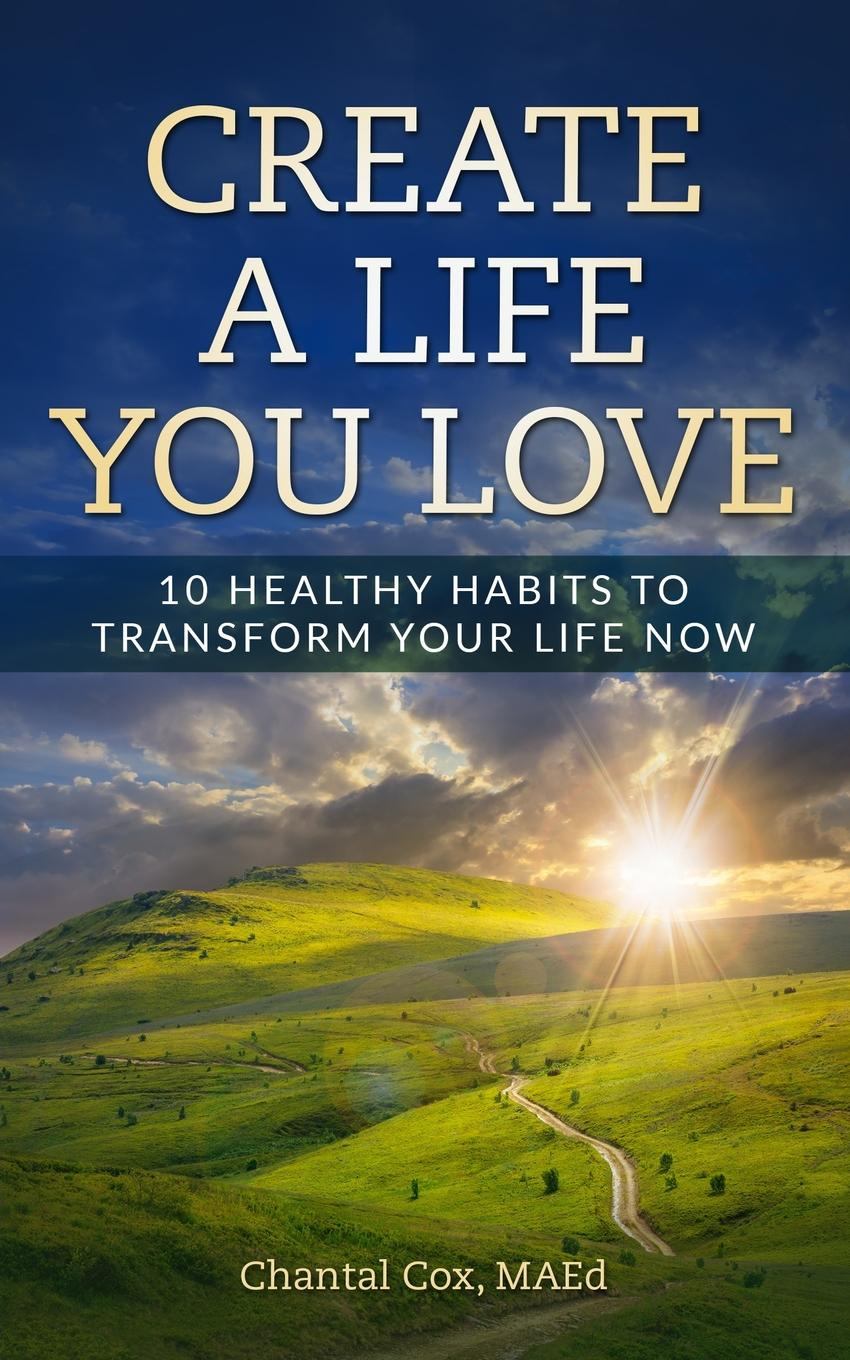 Cox N Chantal Create A Life You Love. 10 Healthy Habits to Transform Your Life Now change your mind change your life