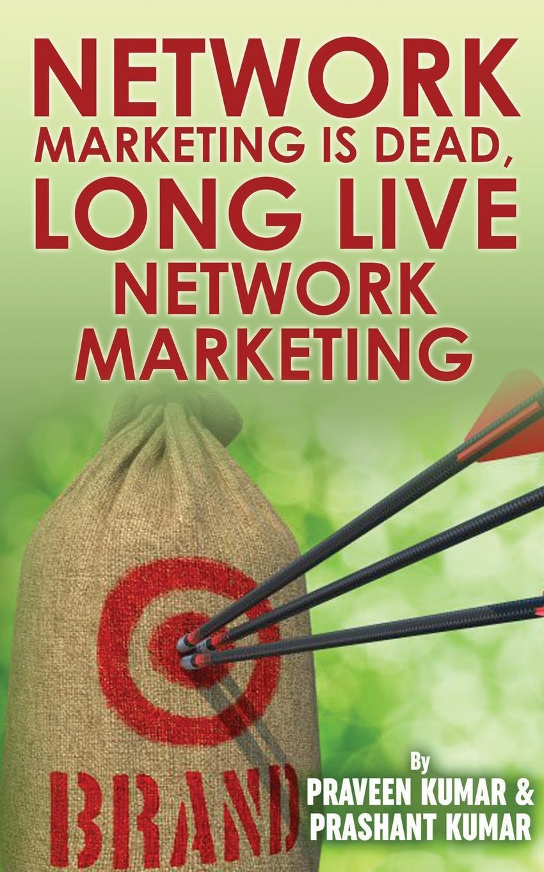 Praveen Kumar, Prashant Kumar Network Marketing Is Dead, Long Live Network Marketing цена
