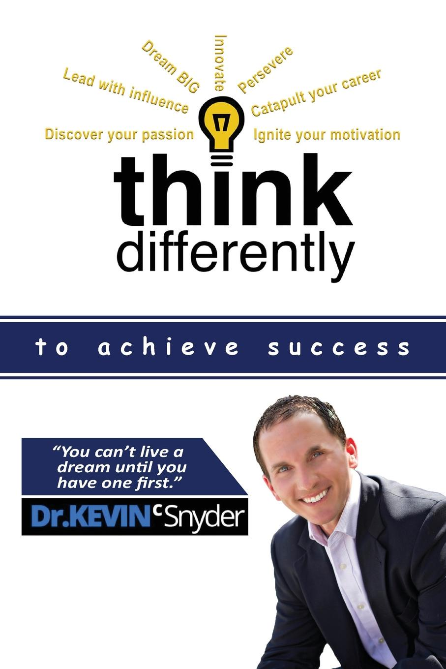 Kevin C Snyder Think Differently to Achieve Success bridger d lewis d think smart act smart how to make decisions and achieve extraordinary results