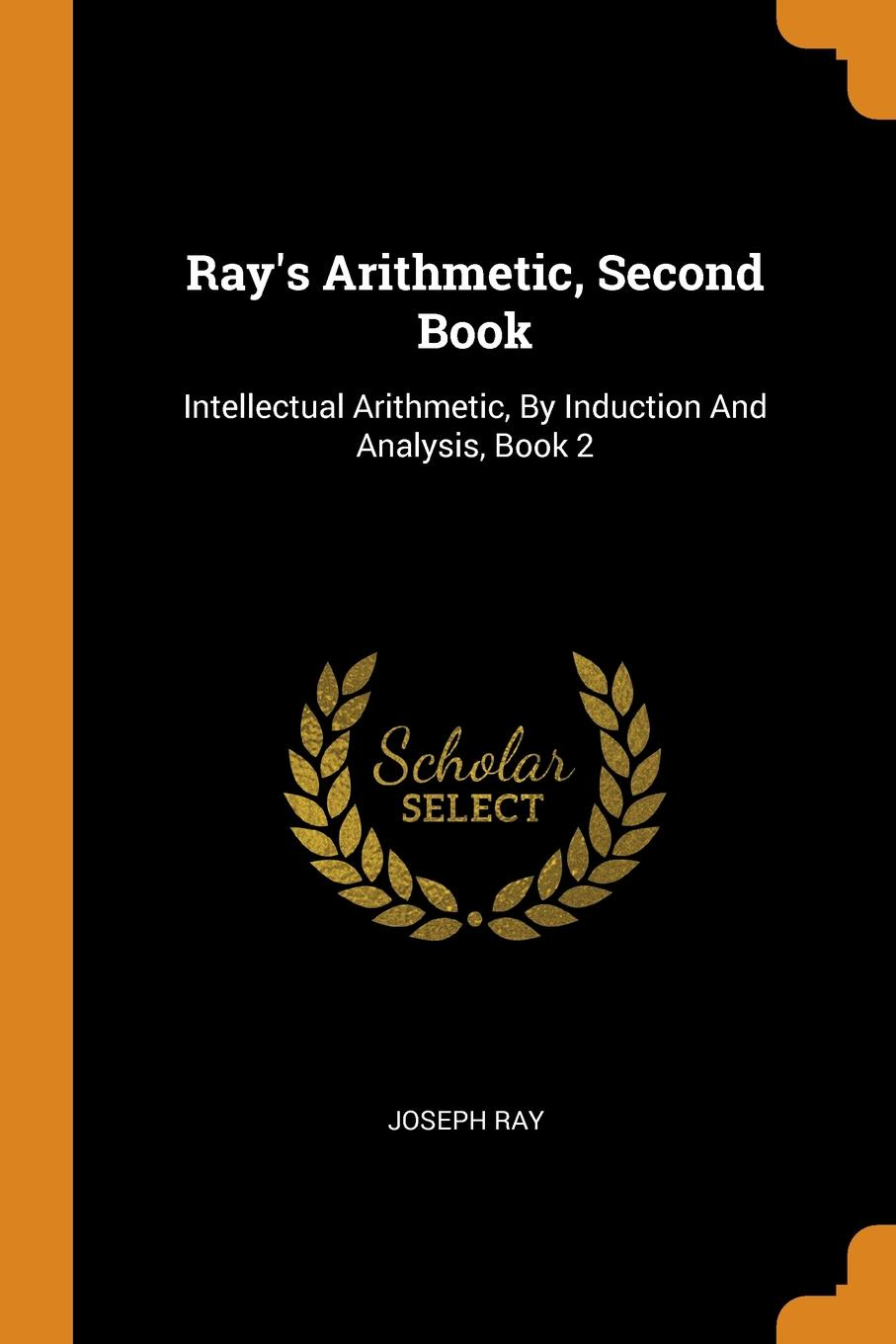 Joseph Ray Ray.s Arithmetic, Second Book. Intellectual Arithmetic, By Induction And Analysis, Book 2