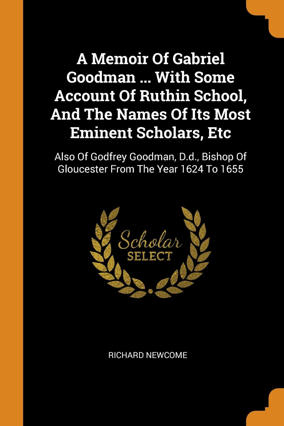 A Memoir Of Gabriel Goodman ... With Some Account Of Ruthin School, And The Names Of Its Most Eminent Scholars, Etc. Also Of Godfrey Goodman, D.d., Bishop Of Gloucester From The Year 1624 To 1655