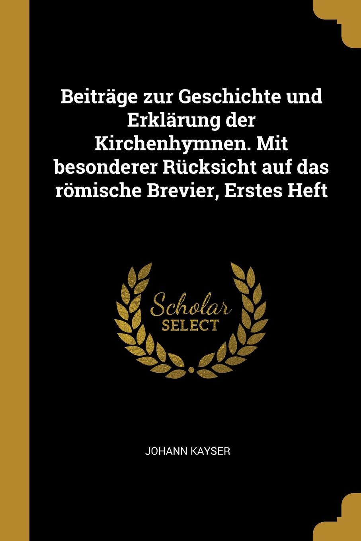 Johann Kayser Beitrage zur Geschichte und Erklarung der Kirchenhymnen. Mit besonderer Rucksicht auf das romische Brevier, Erstes Heft