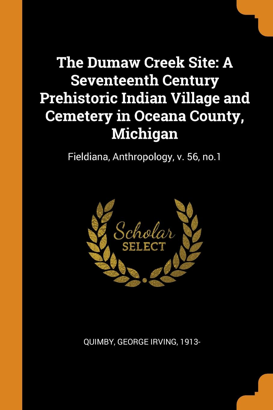 George Irving Quimby The Dumaw Creek Site. A Seventeenth Century Prehistoric Indian Village and Cemetery in Oceana County, Michigan: Fieldiana, Anthropology, v. 56, no.1