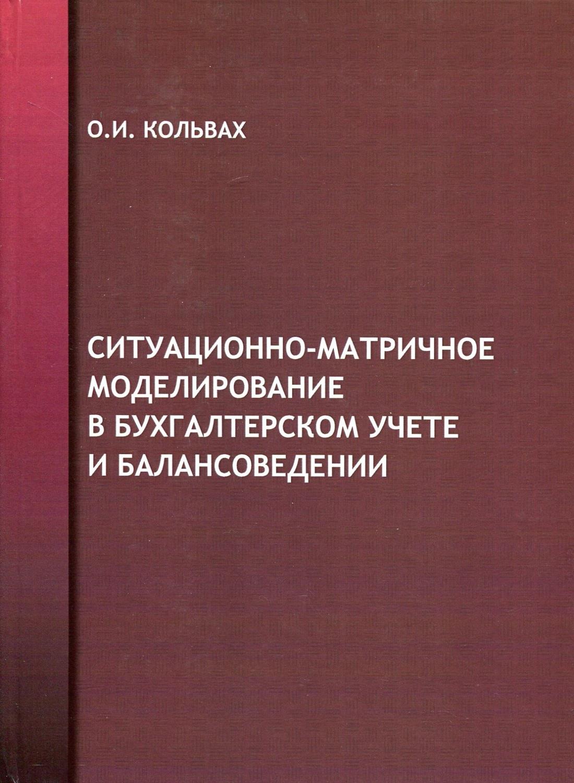 Кольвах Олег Иванович Ситуационно матричное моделирование в бухгалтерском учёте и балансоведении
