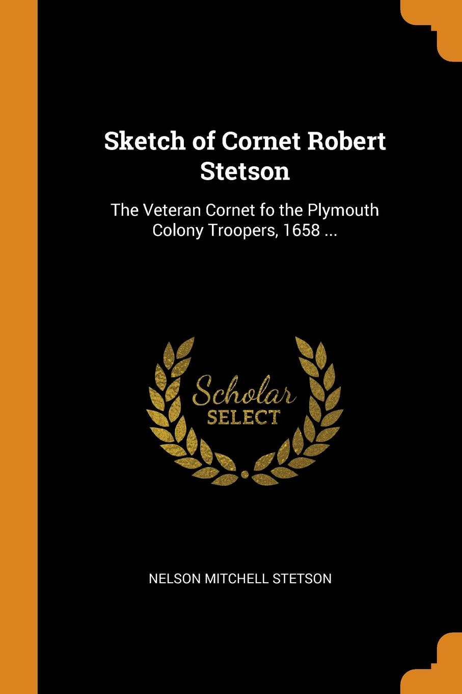 Sketch of Cornet Robert Stetson. The Veteran Cornet fo the Plymouth Colony Troopers, 1658 ...