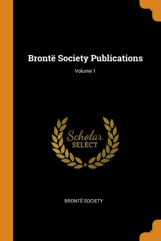 Brontë Society Bronte Society Publications; Volume 1