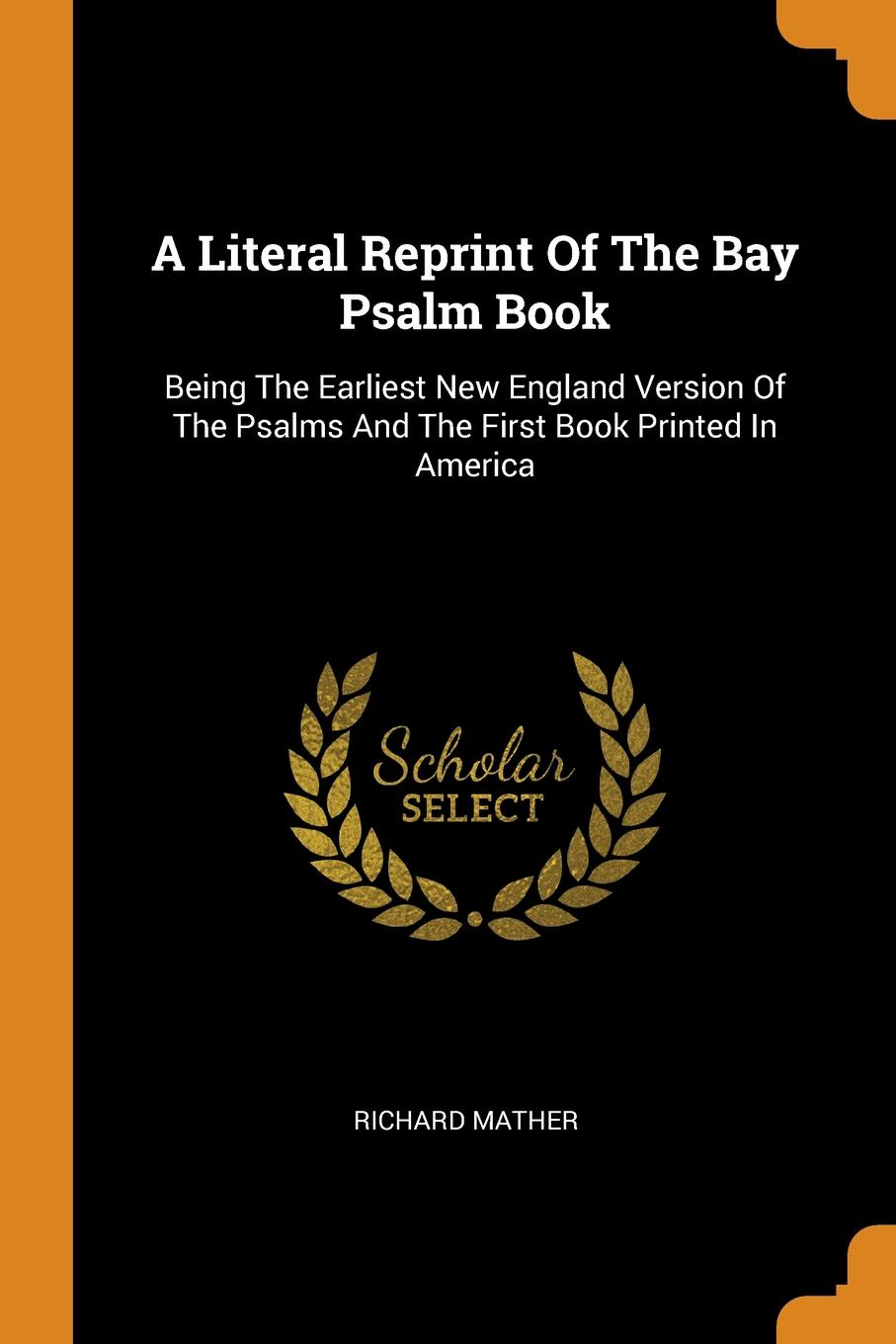 Richard Mather A Literal Reprint Of The Bay Psalm Book. Being The Earliest New England Version Of The Psalms And The First Book Printed In America richard mather a literal reprint of the bay psalm book