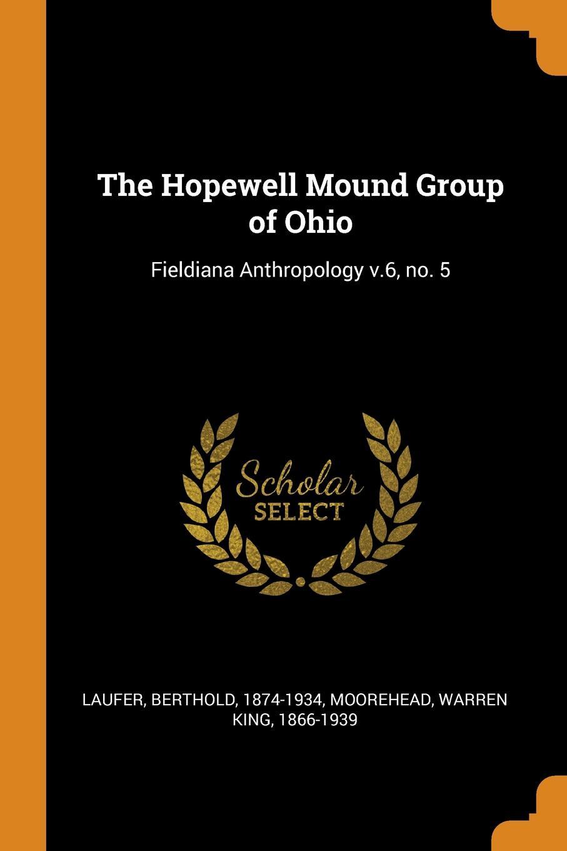 Berthold Laufer, Warren King Moorehead The Hopewell Mound Group of Ohio. Fieldiana Anthropology v.6, no. 5