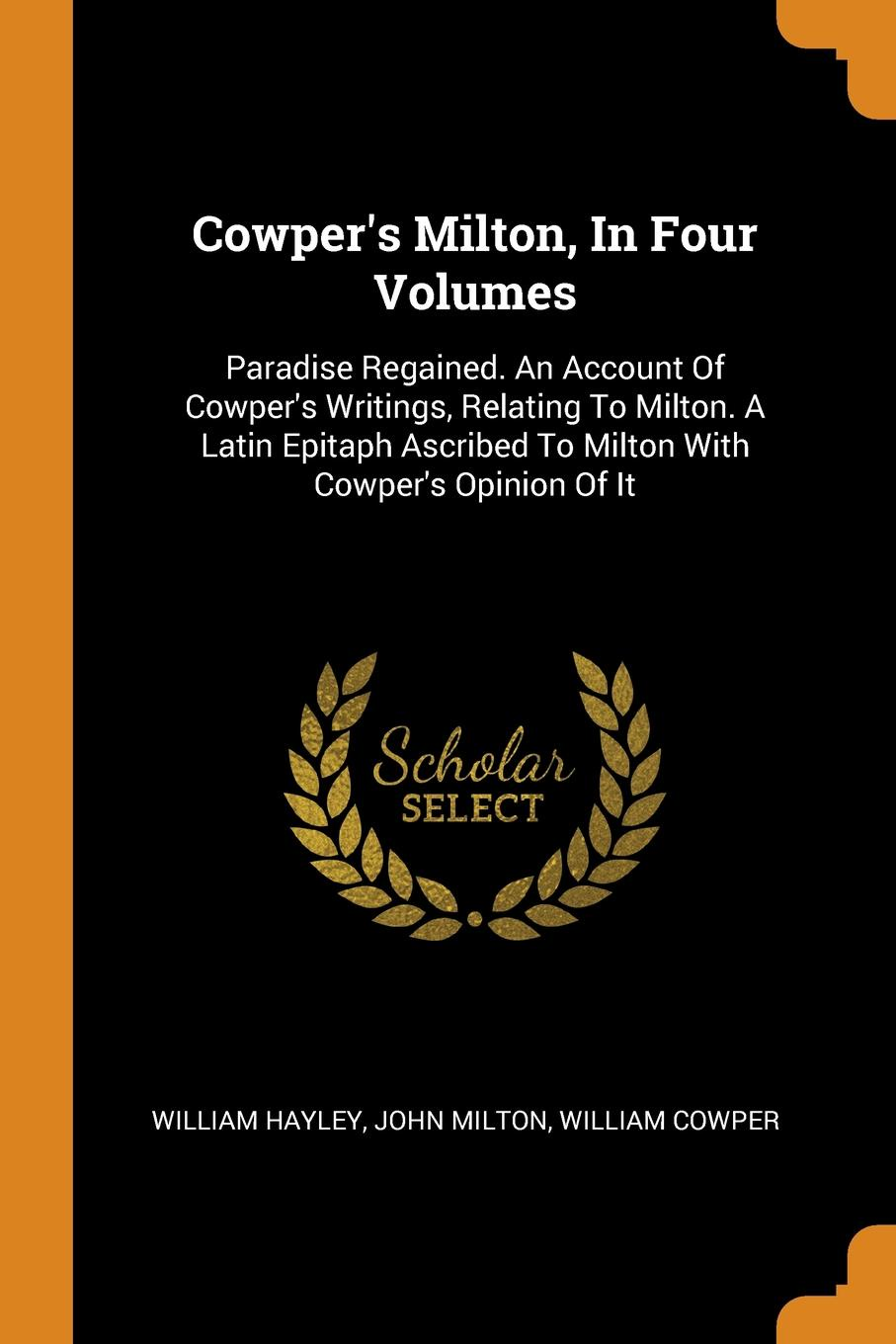 William Hayley, John Milton, William Cowper Cowper.s Milton, In Four Volumes. Paradise Regained. An Account Of Cowper.s Writings, Relating To Milton. A Latin Epitaph Ascribed To Milton With Cowper.s Opinion Of It