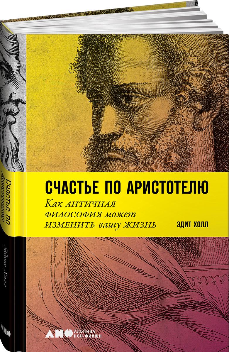 Счастье по Аристотелю. Как античная философия может изменить вашу жизнь, Эдит Холл
