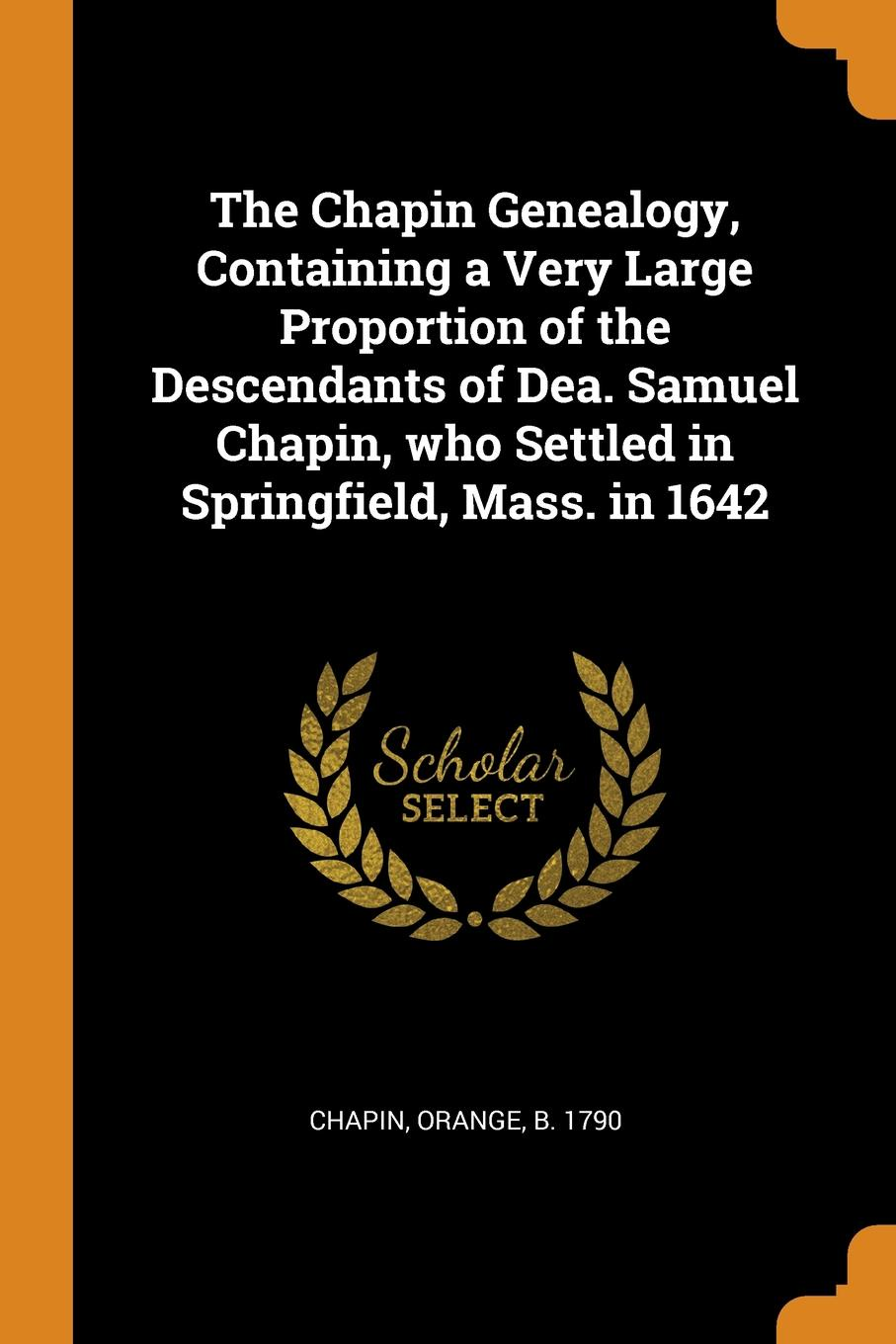 The Chapin Genealogy, Containing a Very Large Proportion of the Descendants of Dea. Samuel Chapin, who Settled in Springfield, Mass. in 1642 h m chapin life of deacon samuel chapin of springfield