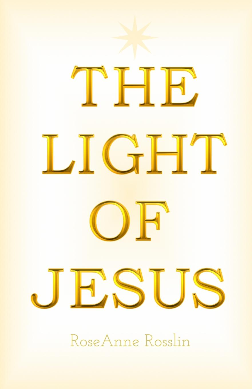 RoseAnne Rosslin The Light of Jesus. A simple guide of truth, spiritual philosophy and wisdom as given by Jesus and the Christ realm. chinese philosophy simple guides
