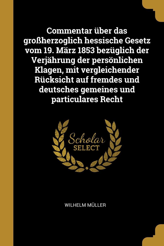 Wilhelm Müller Commentar uber das grossherzoglich hessische Gesetz vom 19. Marz 1853 bezuglich der Verjahrung der personlichen Klagen, mit vergleichender Rucksicht auf fremdes und deutsches gemeines und particulares Recht