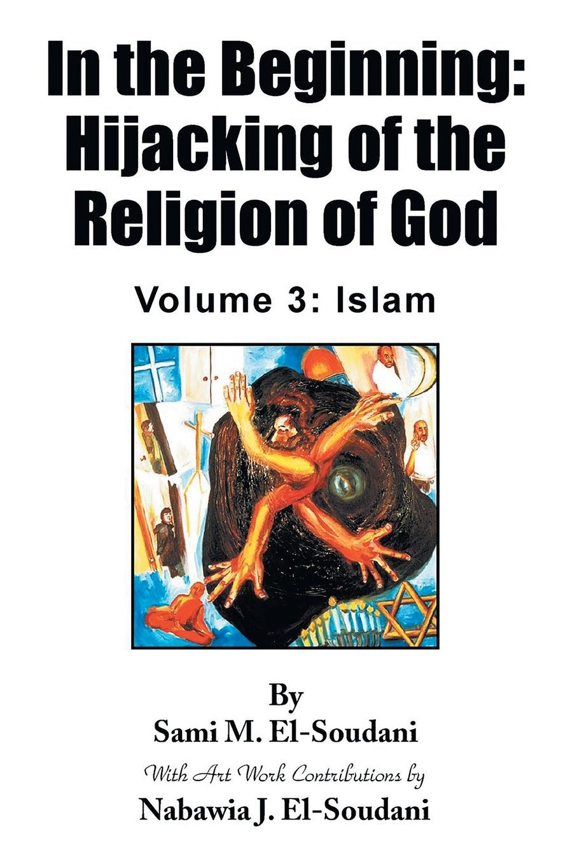 Sami M. El-Soudani, Nabawia J. El-Soudani In the Beginning. Hijacking of the Religion of God: Volume 3: Islam недорго, оригинальная цена
