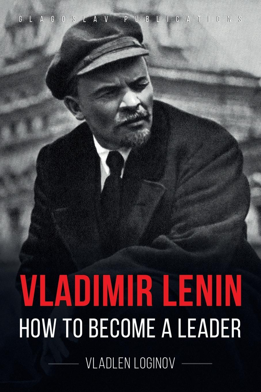 Vladlen Loginov Vladimir Lenin. How to Become a Leader robert dalglish lenin s casino