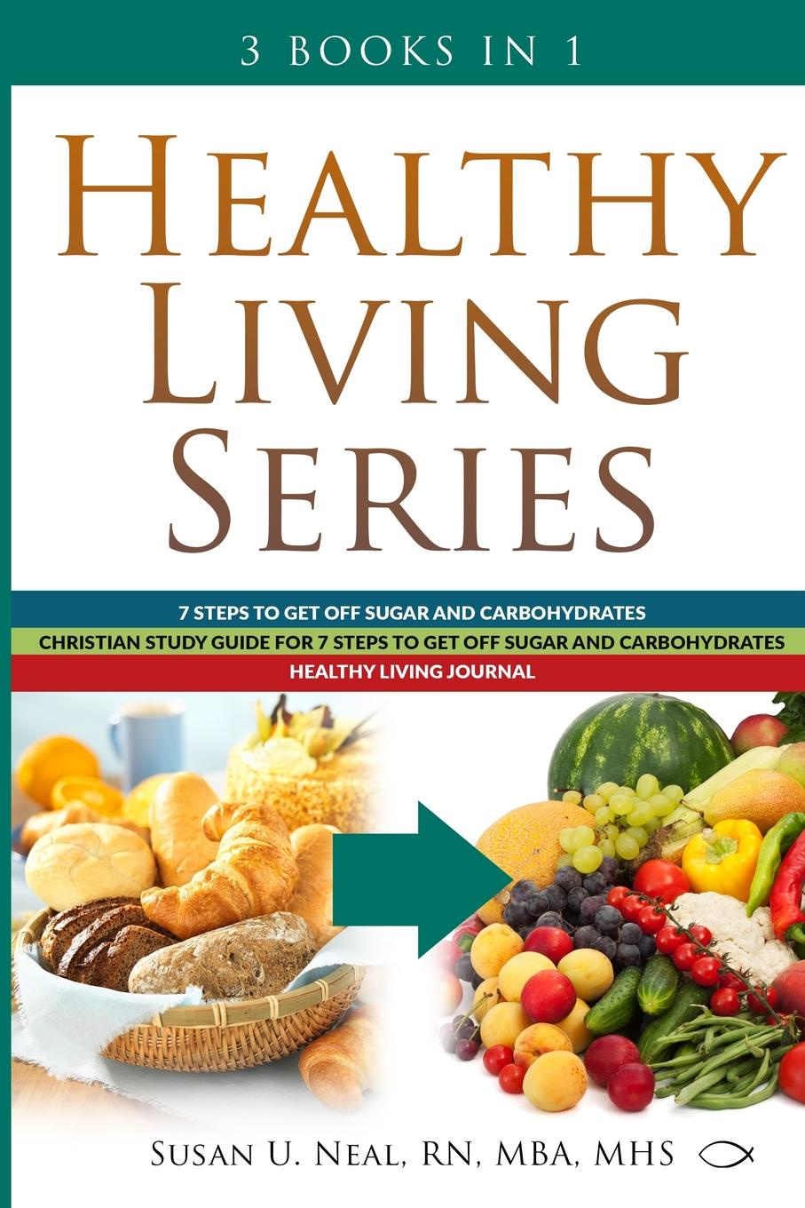 Susan U Neal Healthy Living Series. 3 Books in 1: 7 Steps to Get Off Sugar and Carbohydrates; Christian Study Guide for 7 Steps to Get Off Sugar and Carbohydrates; Healthy Living Journal carbohydrates 14