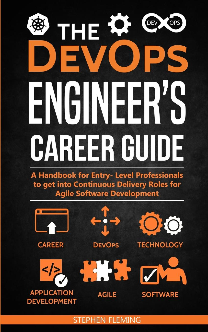 Stephen Fleming The DevOps Engineer.s Career Guide. A Handbook for Entry- Level Professionals to get into Continuous Delivery Roles for Agile Software Development wouter de kort devops on the microsoft stack