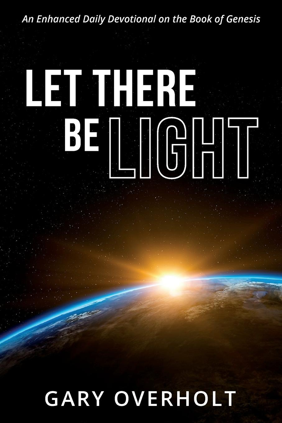 Gary Overholt Let There Be Light. An Enhanced Daily Devotional on the Book of Genesis jd mcpherson jd mcpherson let the good times roll