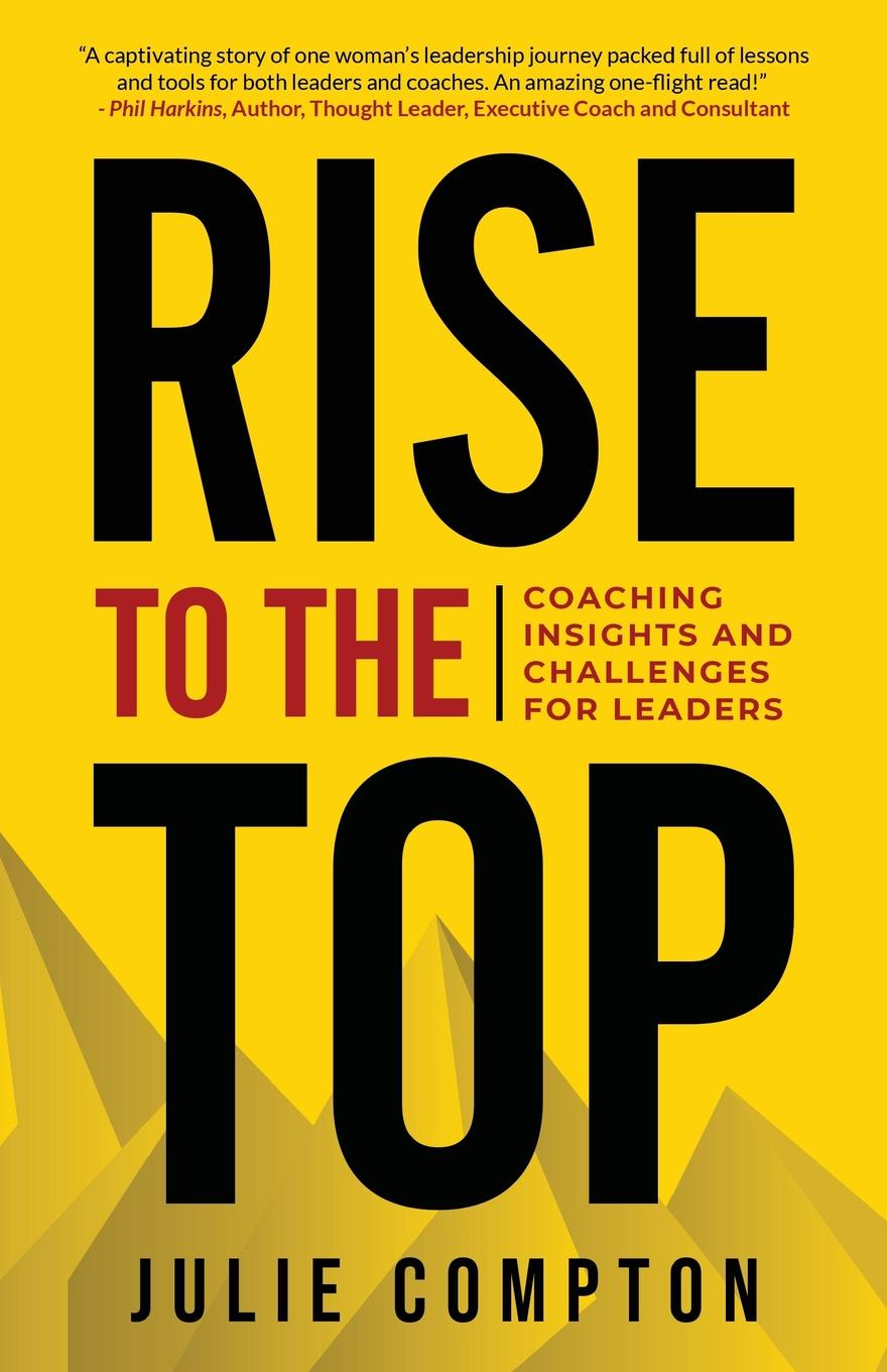 Julie Compton, Dr. Julie Compton Rise To The Top. Coaching Insights and Challenges for Leaders amy lyman the trustworthy leader leveraging the power of trust to transform your organization