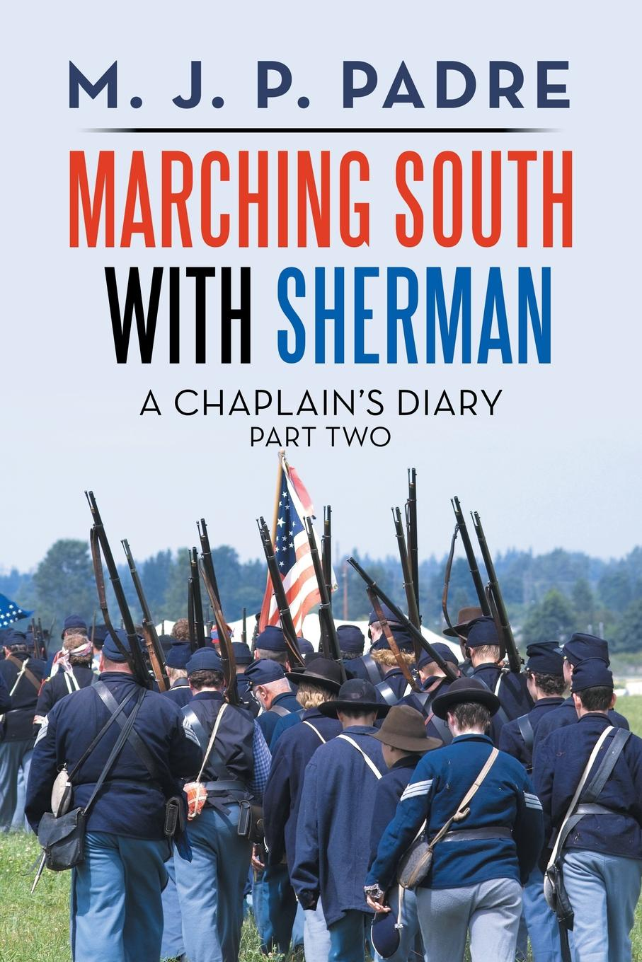 M. J. P. Padre Marching South with Sherman. A Chaplain.s Diary a maze of death