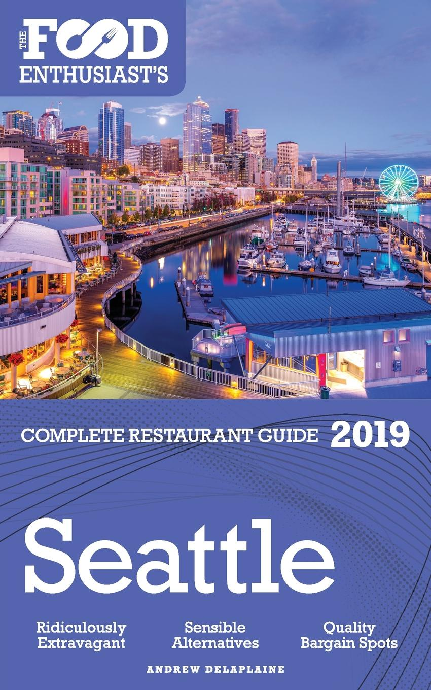 Andrew Delaplaine SEATTLE - 2019 - The Food Enthusiast.s Complete Restaurant Guide