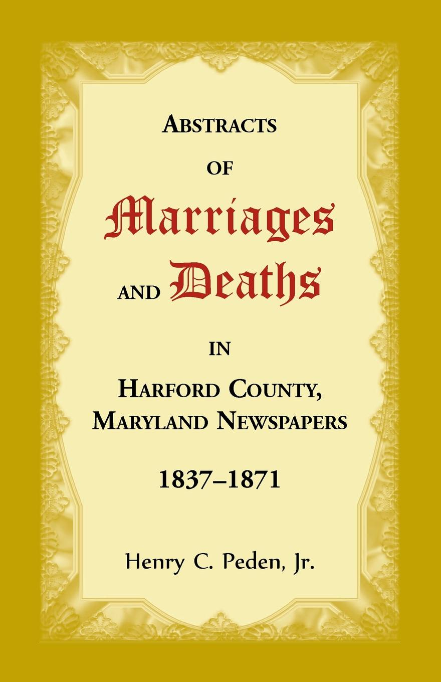 Henry C Peden Abstracts of Marriages and Deaths in Harford County, Maryland Newspapers, 1837-1871 arranged marriage