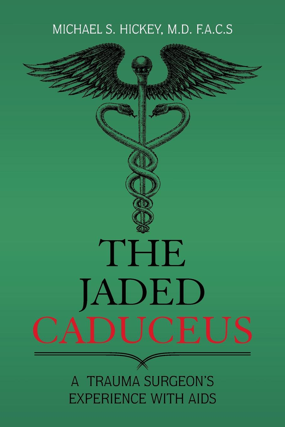 Michael S. Hickey M.D. F.A.C.S The Jaded Caduceus. A Trauma Surgeon.s Experience with Aids heidi hormel the surgeon and the cowgirl
