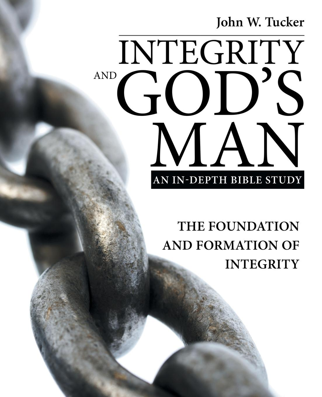 John W. Tucker Integrity and God.s Man. The Foundation and Formation of Integrity andrew mcgill the ethical challenge how to lead with unyielding integrity