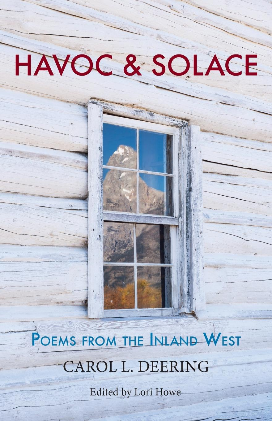 Carol L. Deering Havoc . Solace. Poems from the Inland West catherine inglesby dickson through the eyes of a poet