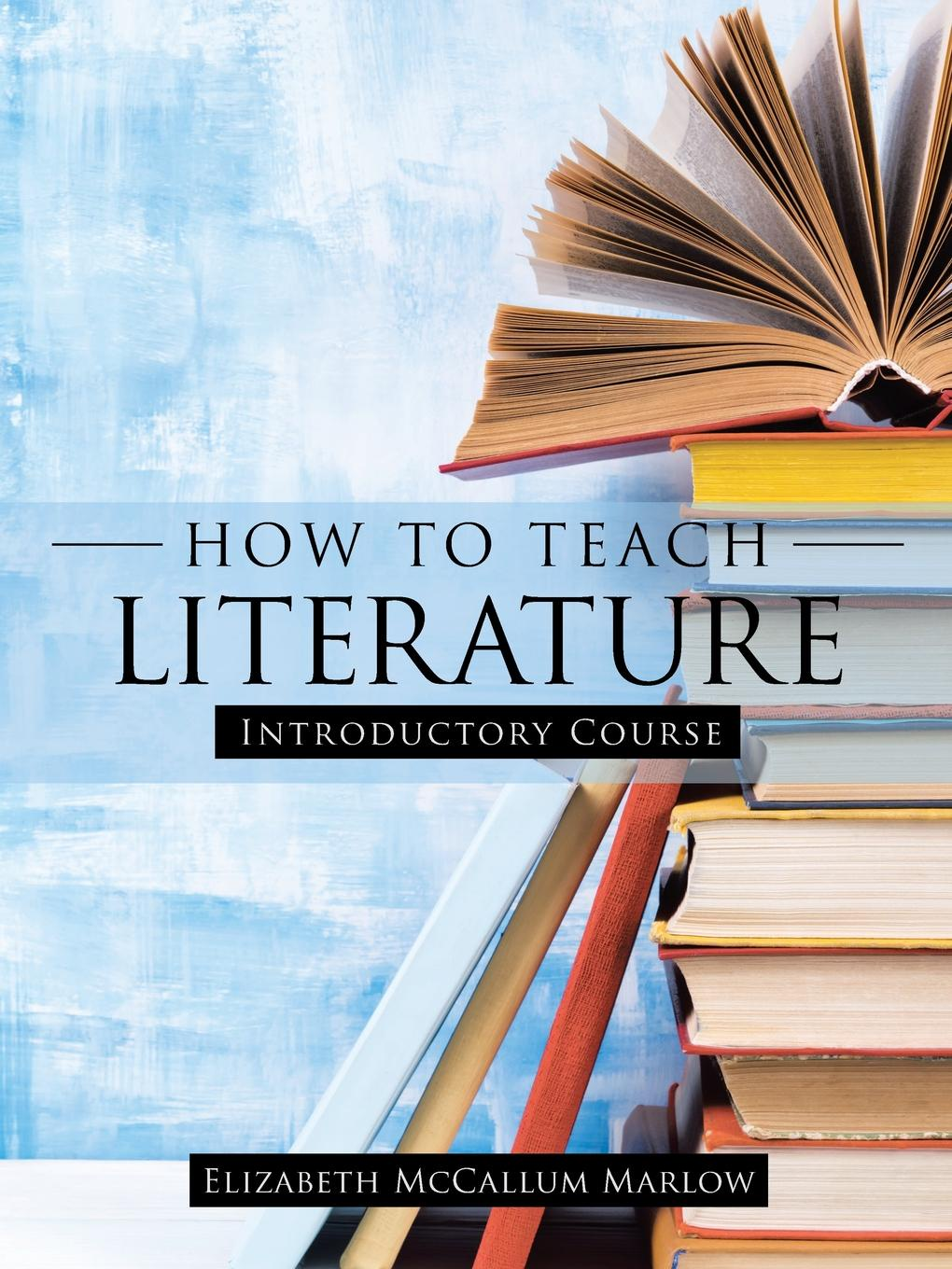Elizabeth McCallum Marlow How to Teach Literature. Introductory Course how to teach for exams