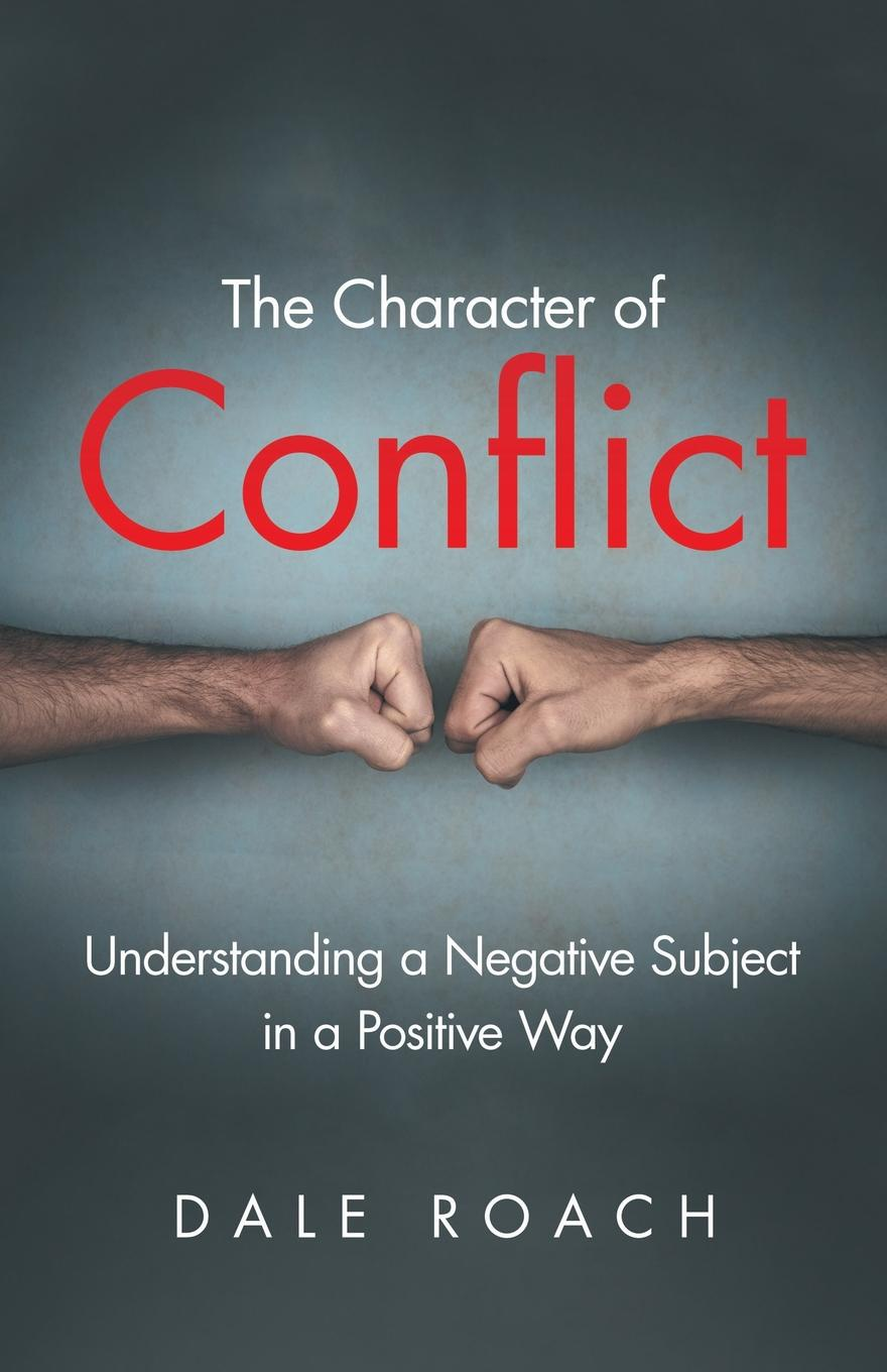 Dale Roach The Character of Conflict. Understanding a Negative Subject in a Positive Way недорго, оригинальная цена