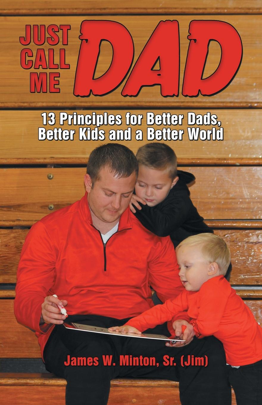 James W. Minton Sr. Jim Just Call Me Dad. 13 Principles for Better Dads, Better Kids and a Better World jim newnam david s shield and buckler