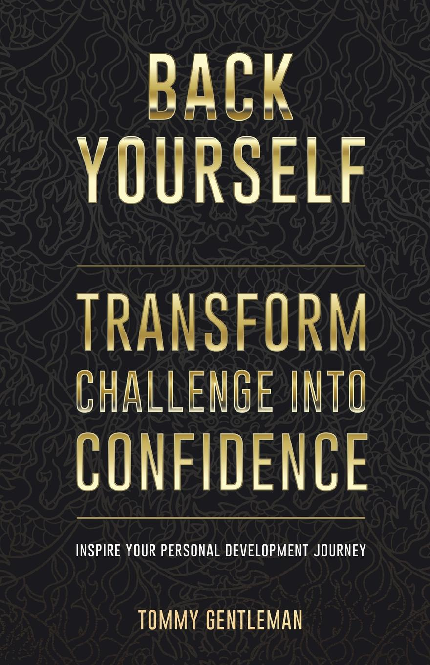 Tommy Gentleman Back Yourself. Transform Challenge into Confidence jonathan berent work makes me nervous overcome anxiety and build the confidence to succeed