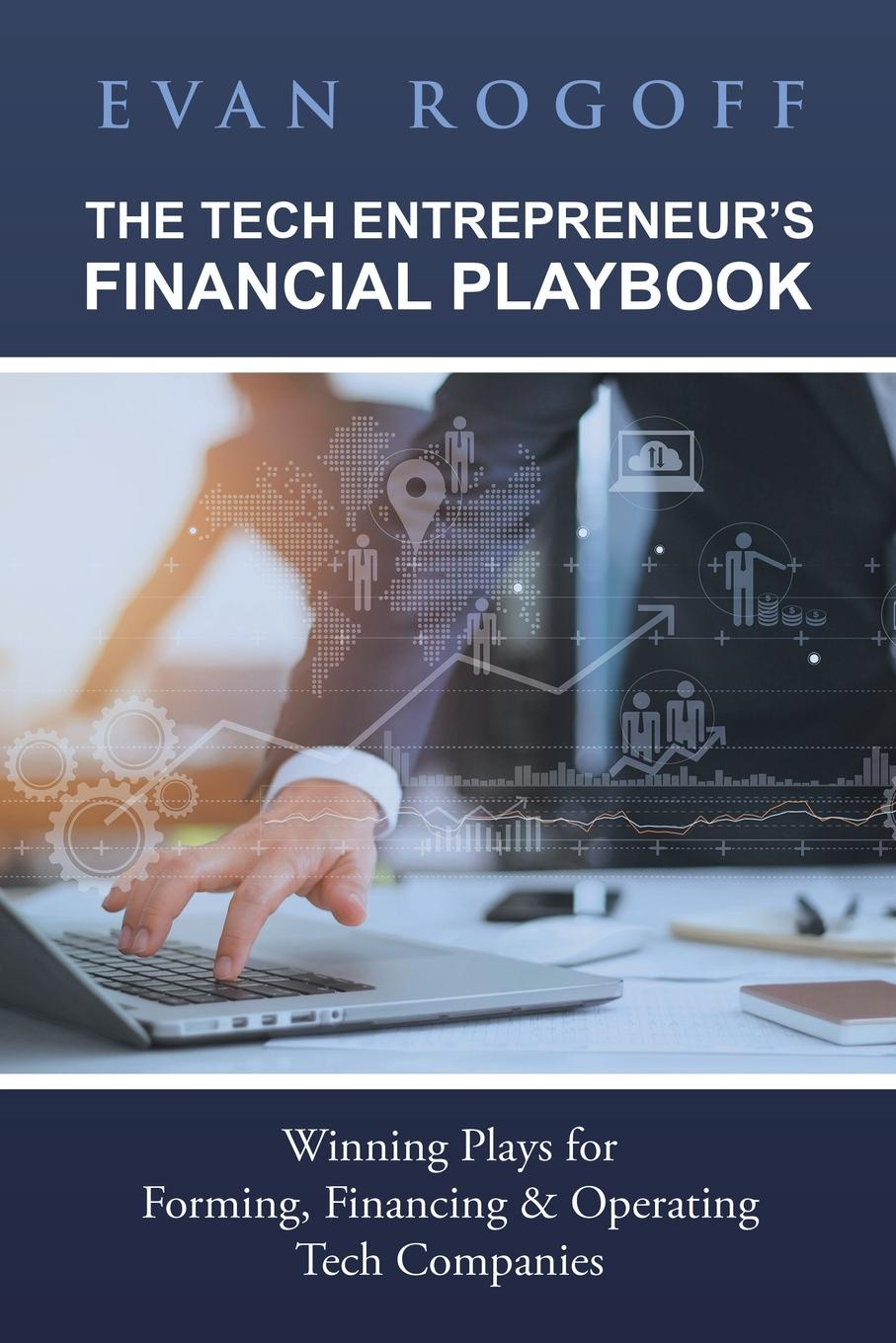 Evan Rogoff The Tech Entrepreneur.s Financial Playbook. Winning Plays for Forming, Financing . Operating Tech Companies karel czanderna winning with customers a playbook for b2b