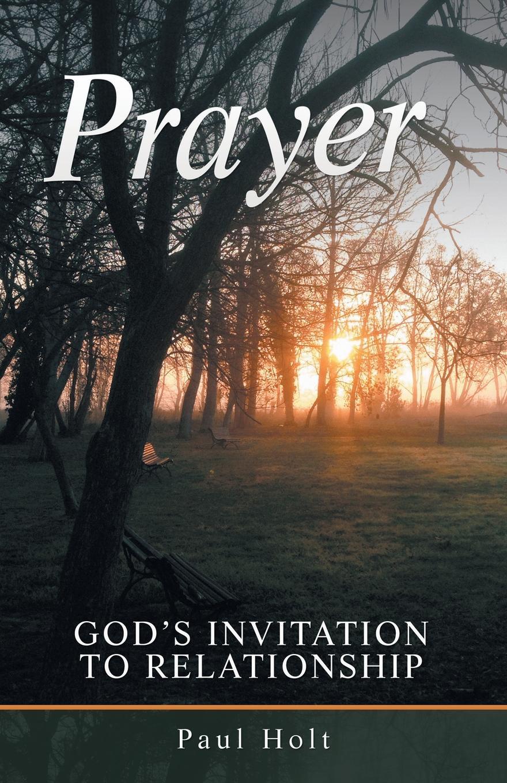 Paul Holt Prayer. God.s Invitation to Relationship