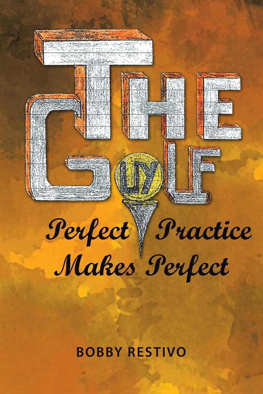Bobby Restivo The Golf Guy. Perfect Practice Makes Perfect john hoskison a golf swing you can trust