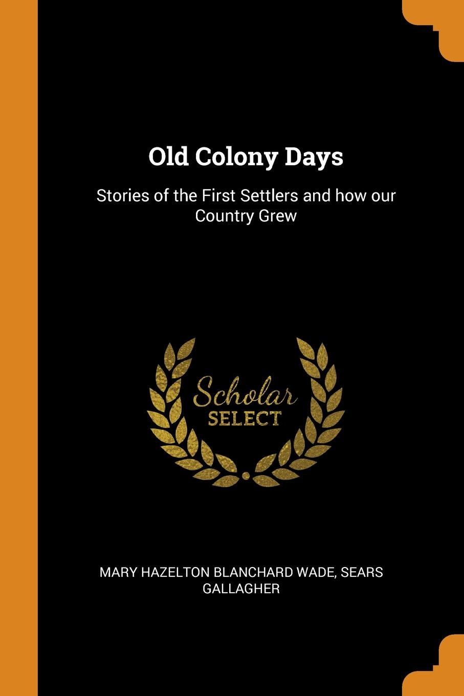 Mary Hazelton Blanchard Wade, Sears Gallagher Old Colony Days. Stories of the First Settlers and how our Country Grew wade mary hazelton blanchard our little cuban cousin