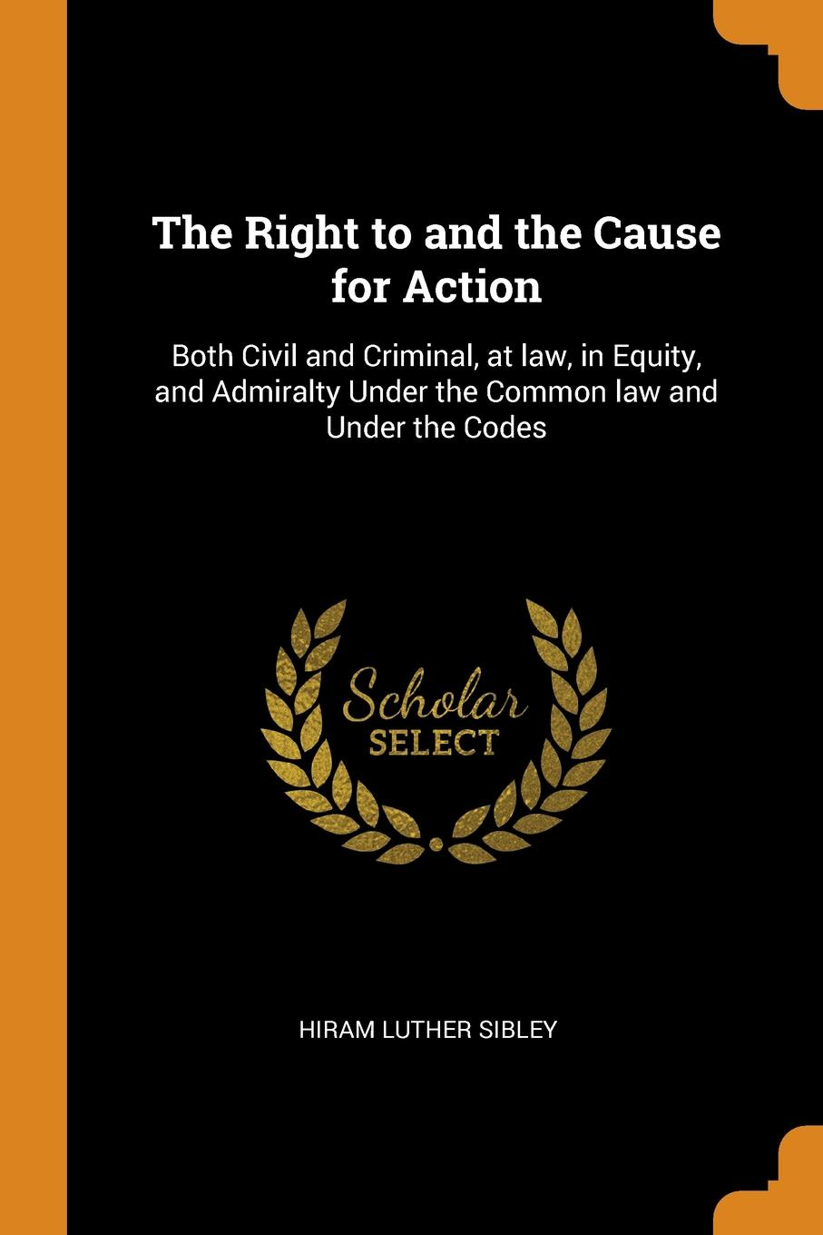 Hiram Luther Sibley The Right to and the Cause for Action. Both Civil and Criminal, at law, in Equity, and Admiralty Under the Common law and Under the Codes