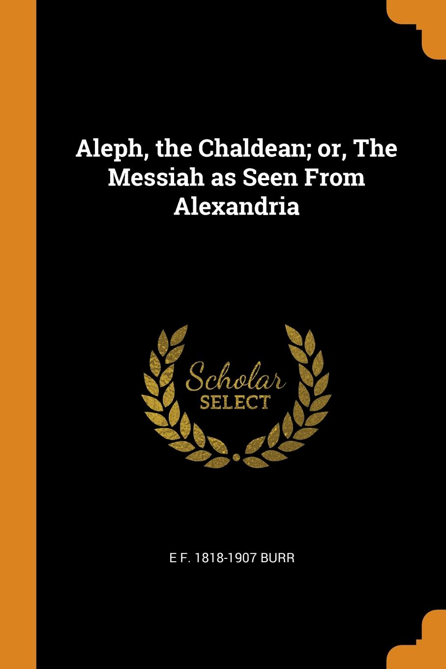 E F. 1818-1907 Burr Aleph, the Chaldean; or, The Messiah as Seen From Alexandria aleph