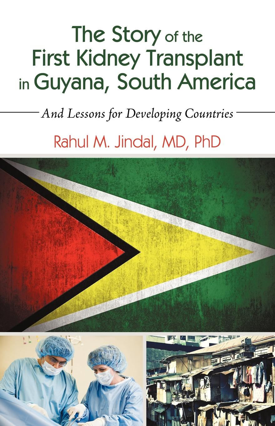 MD PhD Rahul M. Jindal The Story of the First Kidney Transplant in Guyana, South America. And Lessons for Developing Countries american society of transplantation primer on transplantation isbn 9781444391756