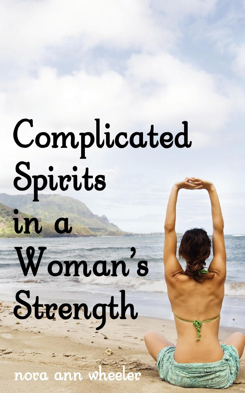 Nora Ann Wheeler Complicated Spirits in a Woman.s Strength benjamin bonetti how to change your life who am i and what should i do with my life isbn 9780857084613