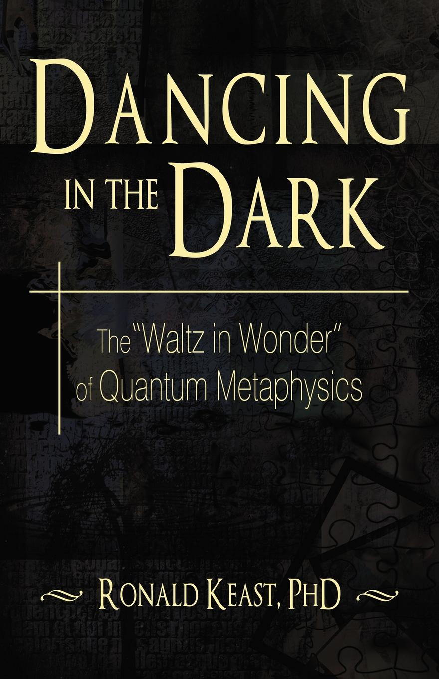 Ronald Keast, Dr Ronald Keast Dancing in the Dark. The Waltz in Wonder of Quantum Metaphysics dancing at the chance