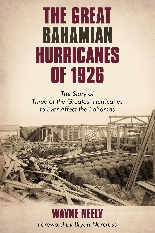 Wayne Neely The Great Bahamian Hurricanes of 1926. The Story of Three of the Greatest Hurricanes to Ever Affect the Bahamas the bahamas