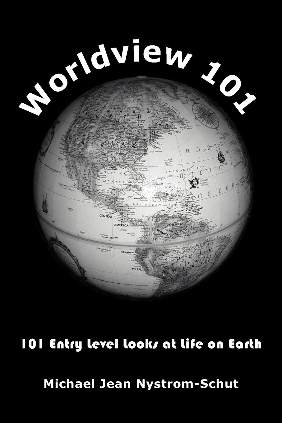 Michael Jean Nystrom-Schut Worldview 101. 101 Entry Level Looks at Life on Earth jens brakenhoff life as we know it