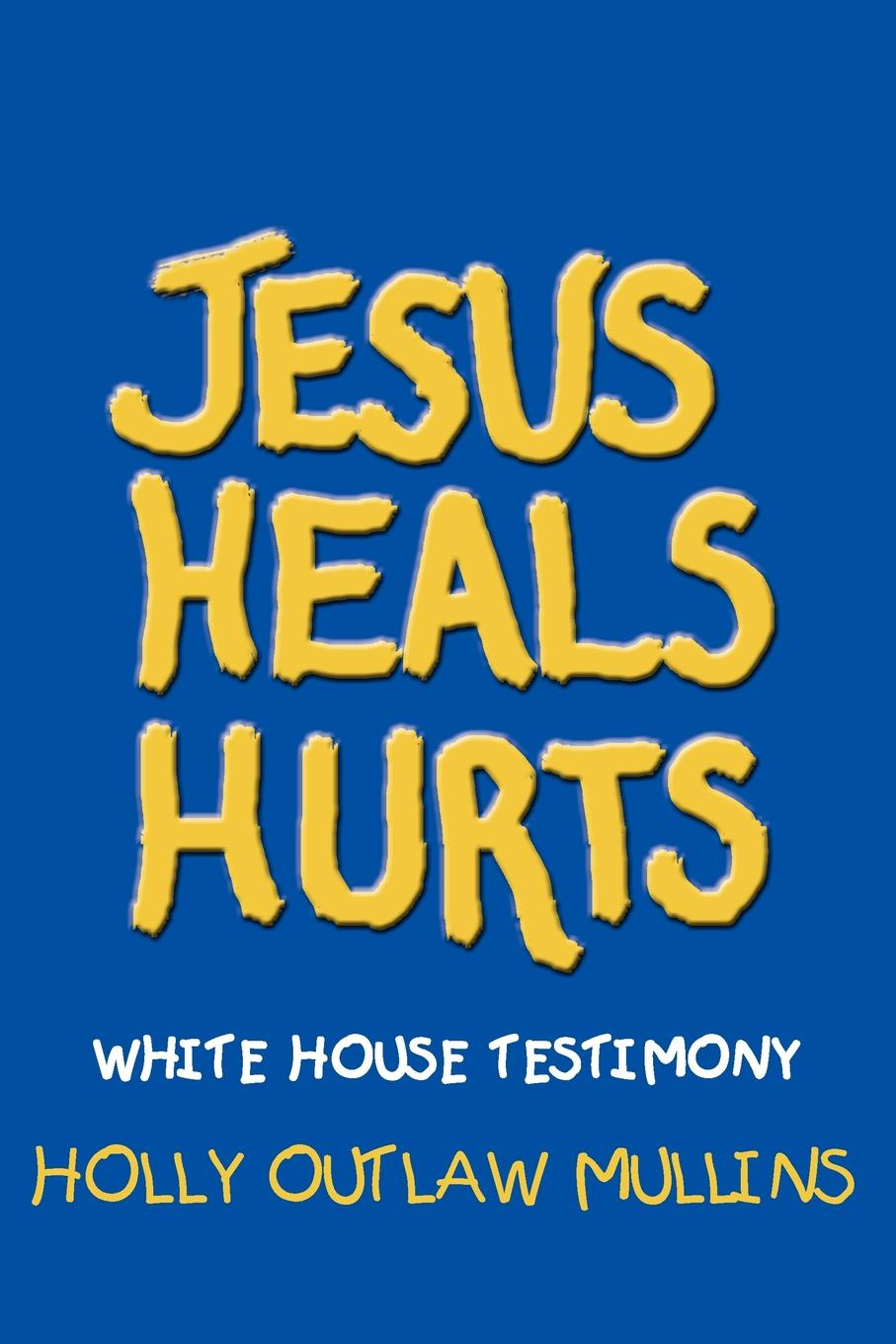 HOLLY OUTLAW MULLINS JESUS HEALS HURTS. WHITE HOUSE TESTIMONY jim ware the leadership genius of george w bush 10 commonsense lessons from the commander in chief