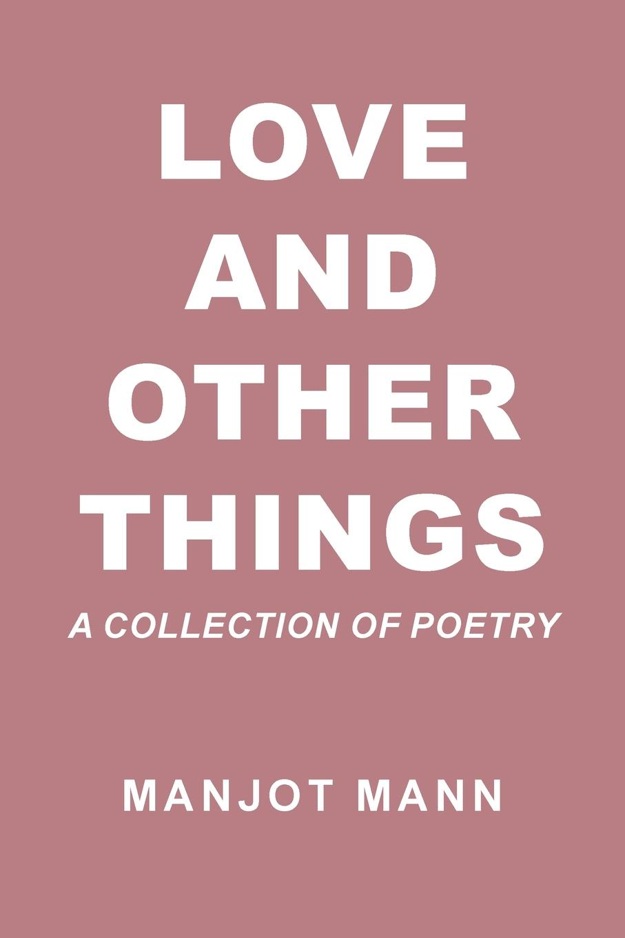 Manjot Mann Love and Other Things. A Collection of Poetry sophie love love like this