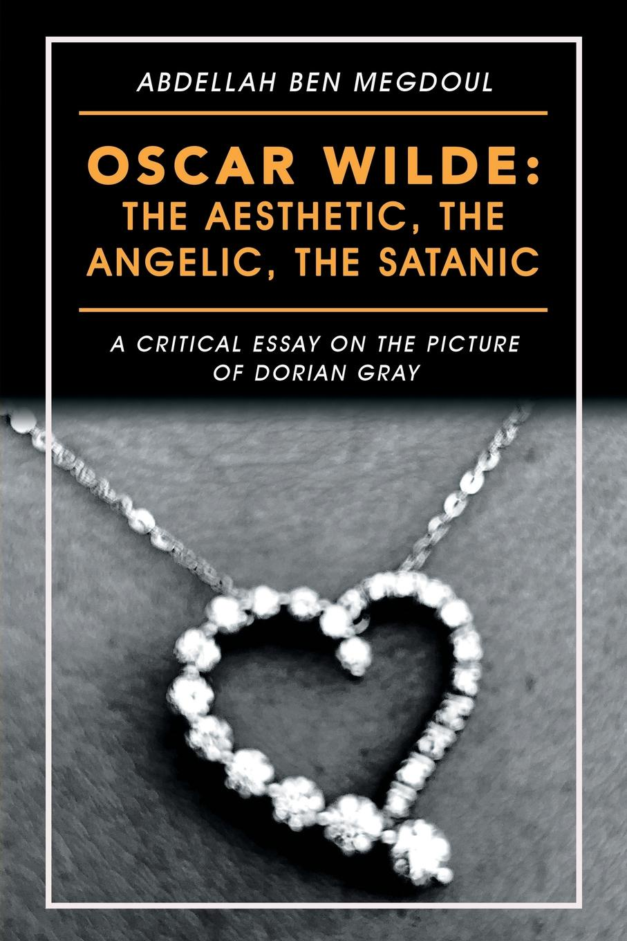Abdellah Ben Megdoul Oscar Wilde. the Aesthetic, the Angelic, the Satanic: A Critical Essay on the Picture of Dorian Gray oscar wilde the ballad of reading gaol a poetry