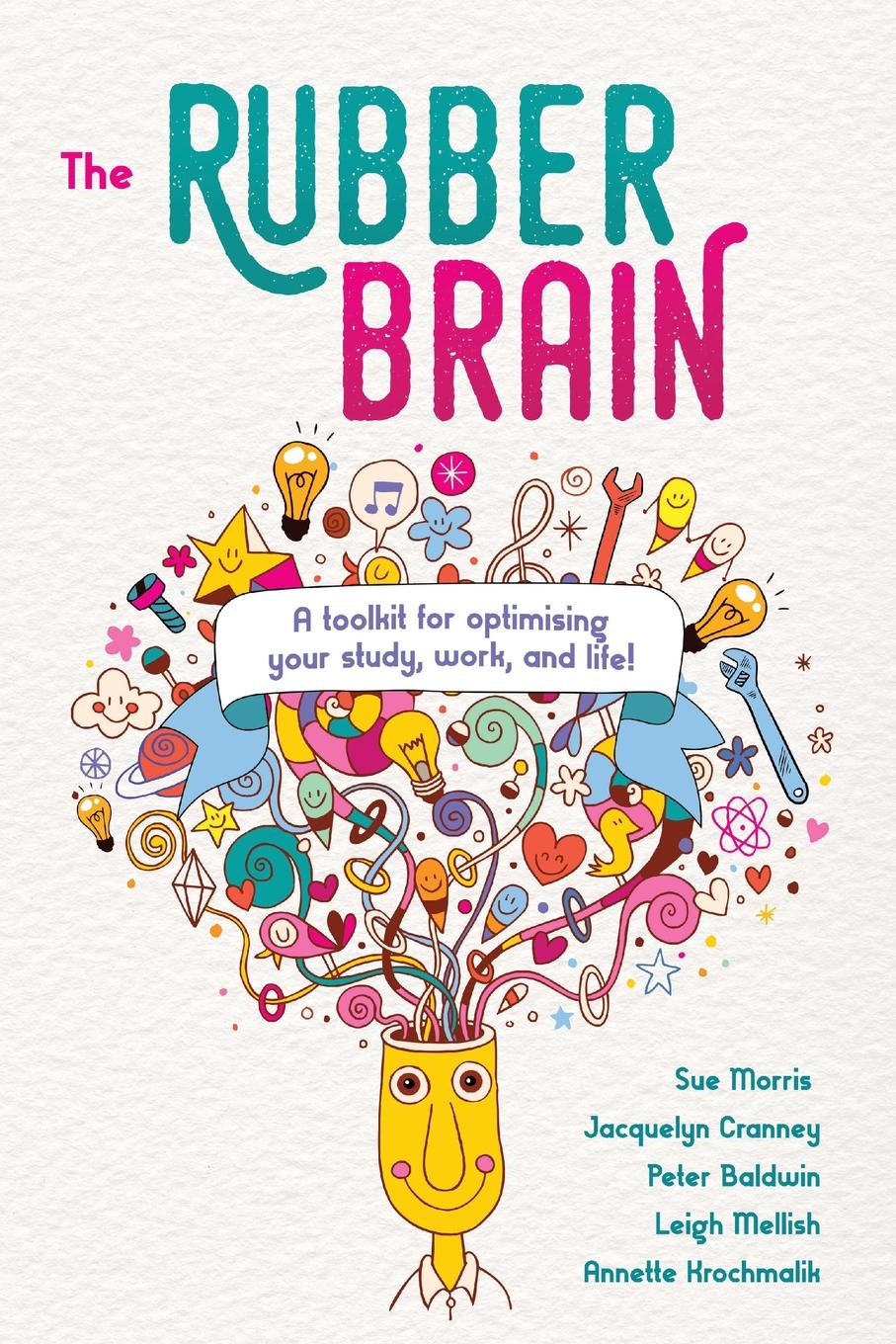Sue Morris, Jacquelyn Cranney, Peter Baldwin The Rubber Brain. A toolkit for optimising your study, work, and life. change your brain change your life