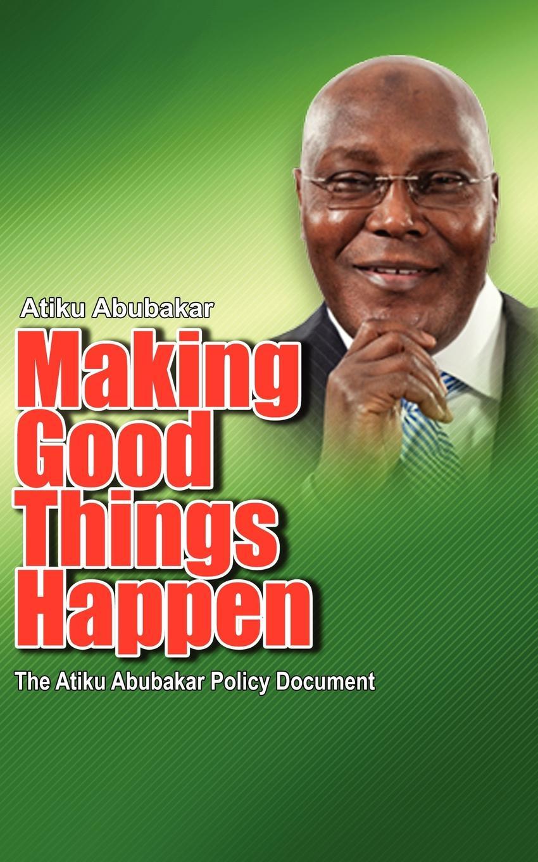 Atiku Abubakar Making Good Things Happen. The Atiku Abubakar Policy Document big font)P ernest udalla public policy in nigeria s fourth republic 1999 2010